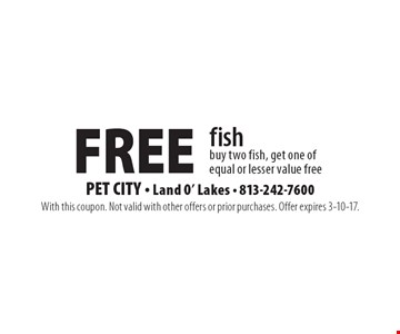 Free fish buy two fish, get one of equal or lesser value free. With this coupon. Not valid with other offers or prior purchases. Offer expires 3-10-17.