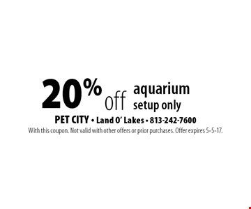 20% off aquarium setup only. With this coupon. Not valid with other offers or prior purchases. Offer expires 5-5-17.