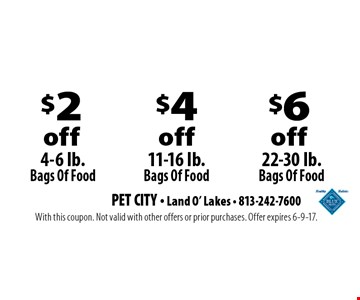 $2 off 4-6 lb. Bags Of Food OR $4 off 11-16 lb. Bags Of Food OR $6 off 22-30 lb. Bags Of Food. With this coupon. Not valid with other offers or prior purchases. Offer expires 6-9-17.