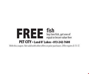FREE fish. Buy two fish, get one of equal or lesser value free. With this coupon. Not valid with other offers or prior purchases. Offer expires 8-11-17.