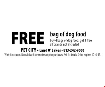 Free bag of dog food. Buy 4 bags of dog food, get 1 free. All brands not included. With this coupon. Not valid with other offers or prior purchases. Ask for details. Offer expires 10-6-17.
