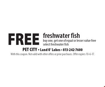Free freshwater fish. Buy one, get one of equal or lesser value free. Select freshwater fish. With this coupon. Not valid with other offers or prior purchases. Offer expires 10-6-17.