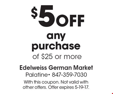$5 off any purchase of $25 or more. With this coupon. Not valid with other offers. Offer expires 5-19-17.