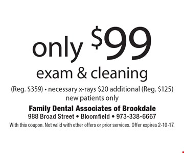 only $99 exam & cleaning (Reg. $359) - necessary x-rays $20 additional (Reg. $125) new patients only. With this coupon. Not valid with other offers or prior services. Offer expires 2-10-17.