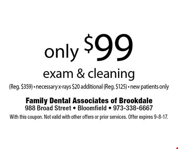 Only $99 exam & cleaning (Reg. $359) - necessary x-rays $20 additional (Reg. $125) - new patients only. With this coupon. Not valid with other offers or prior services. Offer expires 9-8-17.