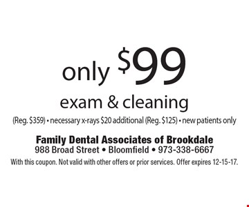 only $99 exam & cleaning (Reg. $359) - necessary x-rays $20 additional (Reg. $125) - new patients only. With this coupon. Not valid with other offers or prior services. Offer expires 12-15-17.