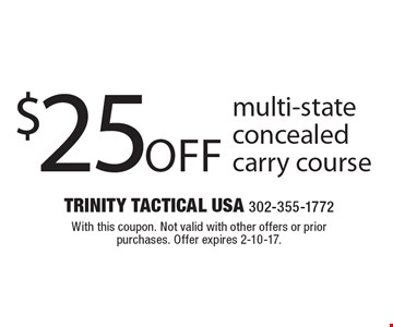 $25 multi-state concealed carry course. With this coupon. Not valid with other offers or prior purchases. Offer expires 2-10-17.