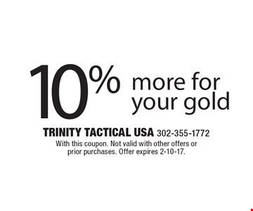 10% more for your gold. With this coupon. Not valid with other offers or prior purchases. Offer expires 2-10-17.