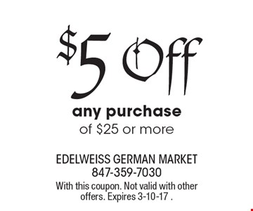 $5 Off any purchase of $25 or more. With this coupon. Not valid with other offers. Expires 3-10-17 .