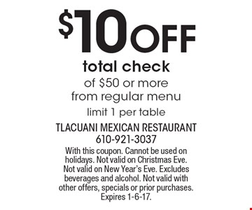 $10 OFF total check of $50 or more from regular menu. Limit 1 per table. With this coupon. Cannot be used on holidays. Not valid on Christmas Eve. Not valid on New Year's Eve. Excludes beverages and alcohol. Not valid with other offers, specials or prior purchases. Expires 1-6-17.