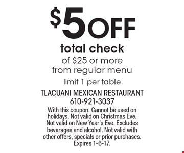 $5 OFF total check of $25 or more from regular menu. Limit 1 per table. With this coupon. Cannot be used on holidays. Not valid on Christmas Eve. Not valid on New Year's Eve. Excludes beverages and alcohol. Not valid with other offers, specials or prior purchases. Expires 1-6-17.