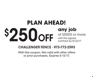 Plan Ahead! $250 Off Any Job Of $5000 Or More With The Signed Contract By 5/12/17. With this coupon. Not valid with other offers or prior purchases. Expires 5-12-17.