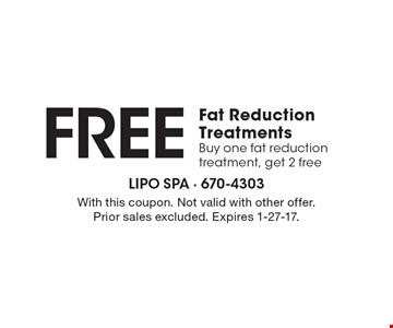 Free fat reduction treatments. Buy one fat reduction treatment, get 2 free. With this coupon. Not valid with other offer. Prior sales excluded. Expires 1-27-17.