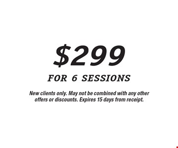 $299 for 6 sessions. New clients only. May not be combined with any other offers or discounts. Expires 15 days from receipt.