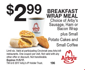 $2.99 Breakfast Wrap meal. Choice of Arby's Sausage, Ham or Bacon Wrap plus SmallPotato Cakes and Small Coffee. Limit six. Valid at participating Cincinnati area Arby's restaurants. One coupon per visit. Not valid with any other offer or discount. Not transferable.Expires 11/5/17. TM &  2017 Arby's IP Holder Trust.