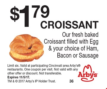 $1.79 croissant Our fresh baked Croissant filled with Egg & your choice of Ham, Bacon or Sausage. Limit six. Valid at participating Cincinnati area Arby's restaurants. One coupon per visit. Not valid with any other offer or discount. Not transferable. Expires 11/5/17. TM &  2017 Arby's IP Holder Trust.