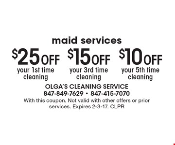 Maid services: $25 Off your 1st time cleaning, $15 Off your 3rd time cleaning, $10 Off your 5th time cleaning. With this coupon. Not valid with other offers or prior services. Expires 2-3-17. CLPR