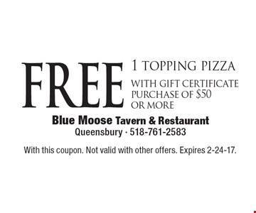 FREE 1 topping pizza with gift certificate purchase of $50 or more. With this coupon. Not valid with other offers. Expires 2-24-17.