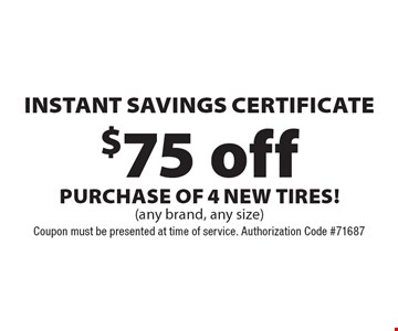 $75 off Instant Savings Certificate purchase of 4 new tires! (any brand, any size). Coupon must be presented at time of service. Authorization Code #71687