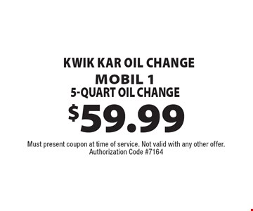 $59.99 Kwik Kar Oil Change. Mobil 1 5-Quart Oil Change. Must present coupon at time of service. Not valid with any other offer. Authorization Code #7164