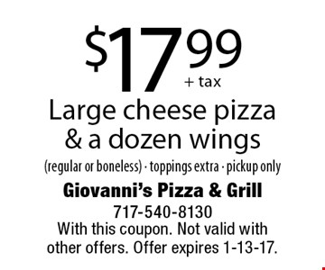 $17.99 Large cheese pizza & a dozen wings (regular or boneless) - toppings extra - pickup only. With this coupon. Not valid with other offers. Offer expires 1-13-17.