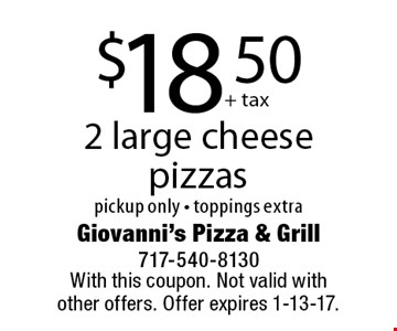 $18.50 2 large cheese pizzas, pickup only - toppings extra. With this coupon. Not valid with other offers. Offer expires 1-13-17.