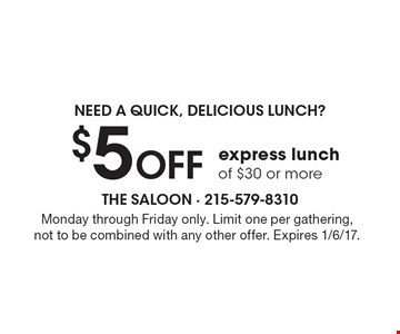 Need A quick, delicious lunch? $5 OFF express lunch of $30 or more. Monday through Friday only. Limit one per gathering, not to be combined with any other offer. Expires 1/6/17.