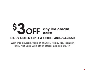 $3 Off any ice cream cake. With this coupon. Valid at 1696 N. Higley Rd. location only. Not valid with other offers. Expires 3/5/17.