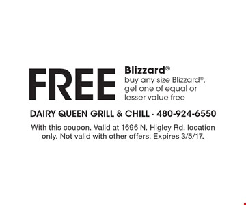 Free Blizzard buy any size Blizzard, get one of equal or lesser value free. With this coupon. Valid at 1696 N. Higley Rd. location only. Not valid with other offers. Expires 3/5/17.