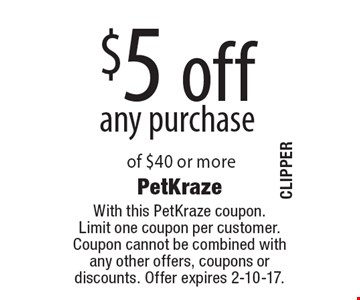 $5 off any purchase of $40 or more. With this PetKraze coupon. Limit one coupon per customer. Coupon cannot be combined with any other offers, coupons or discounts. Offer expires 2-10-17.