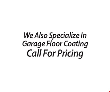 Call For Pricing, We Also Specialize In Garage Floor Coating.