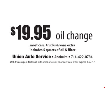 $19.95 oil change. Most cars, trucks & vans extra. Includes 5 quarts of oil & filter. With this coupon. Not valid with other offers or prior services. Offer expires 1-27-17.
