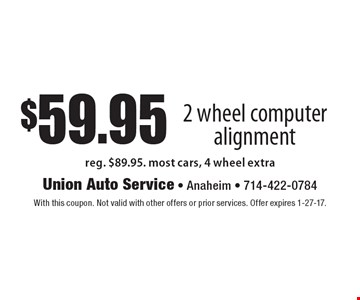 $59.95 2 wheel computer alignment. Reg. $89.95. Most cars, 4 wheel extra. With this coupon. Not valid with other offers or prior services. Offer expires 1-27-17.