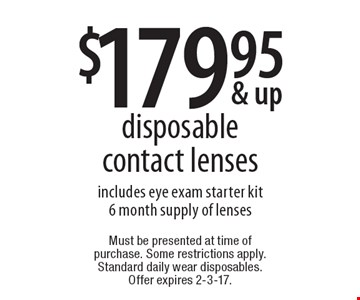 $179.95 disposable contact lenses includes eye exam starter kit 6 month supply of lenses. Must be presented at time of purchase. Some restrictions apply. Standard daily wear disposables. Offer expires 2-3-17.