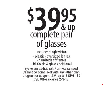 $39.95 complete pair of glasses includes single vision- plastic - oversized lenses- hundreds of frames- bi-focals & glass additional. Eye exam additional. Non-warranteed. Cannot be combined with any other plan, program or coupon. S.V. up to 3 SPH-150 Cyl. Offer expires 2-3-17.