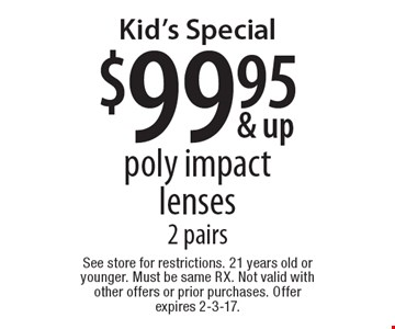 Kid's Special $99.95 poly impact lenses 2 pairs. See store for restrictions. 21 years old or younger. Must be same RX. Not valid with other offers or prior purchases. Offer expires 2-3-17.