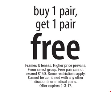 free frames & lenses buy 1 pair, get 1 pair. Frames & lenses. Higher price prevails. From select group. Free pair cannot exceed $150. Some restrictions apply. Cannot be combined with any other discounts or medical plans. Offer expires 2-3-17.