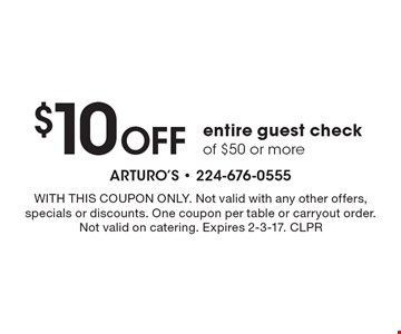 $10 OFF entire guest check of $50 or more. WITH THIS COUPON ONLY. Not valid with any other offers, specials or discounts. One coupon per table or carryout order. Not valid on catering. Expires 2-3-17. CLPR