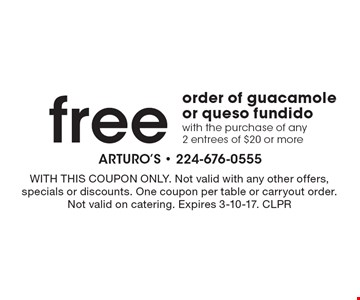 Free order of guacamole or queso fundido with the purchase of any 2 entrees of $20 or more. With this coupon only. Not valid with any other offers, specials or discounts. One coupon per table or carryout order. Not valid on catering. Expires 3-10-17. CLPR