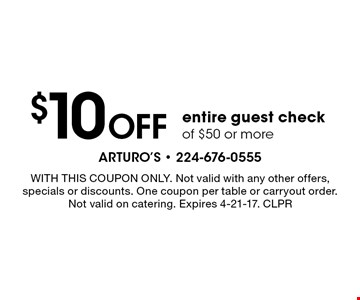 $10 OFF entire guest check of $50 or more. WITH THIS COUPON ONLY. Not valid with any other offers, specials or discounts. One coupon per table or carryout order. Not valid on catering. Expires 4-21-17. CLPR
