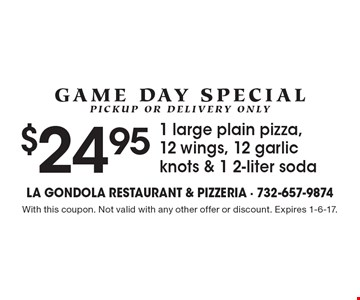 Game Day Special, Pickup Or Delivery Only - $24.95 1 large plain pizza,12 wings, 12 garlic knots & 1 2-liter soda. With this coupon. Not valid with any other offer or discount. Expires 1-6-17.
