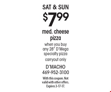 Sat & Sun $7.99 med. cheese pizza when you buy any 28