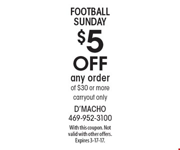 Football Sunday $5 off any order of $30 or more carryout only. With this coupon. Not valid with other offers. Expires 3-17-17.