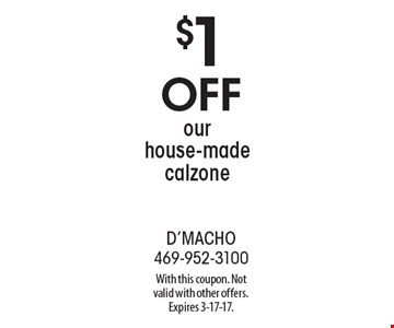 $1 off our house-made calzone. With this coupon. Not valid with other offers. Expires 3-17-17.