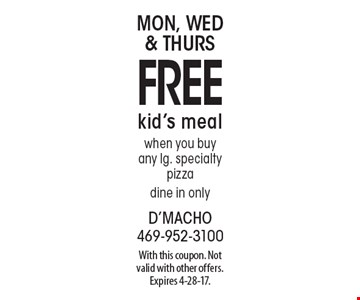 Mon, Wed & Thurs free kid's meal when you buy any lg. specialty pizza. dine in only. With this coupon. Not valid with other offers. Expires 4-28-17.