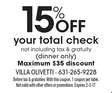 15% OFF your total check not including tax & gratuity (dinner only) Maximum $35 discount. Before tax & gratuities. With this coupon. 1 coupon per table. Not valid with other offers or promotions. Expires 2-3-17.