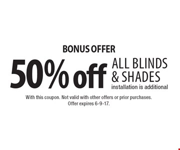 BONUS OFFER 50% off all blinds & shades installation is additional. With this coupon. Not valid with other offers or prior purchases. Offer expires 6-9-17.