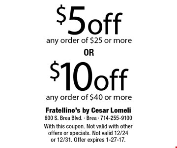 $5 off any order of $25 or more. $10 off any order of $40 or more. With this coupon. Not valid with other offers or specials. Not valid 12/24 or 12/31. Offer expires 1-27-17.