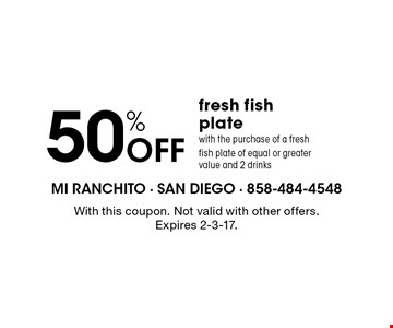 50% Off fresh fish plate with the purchase of a fresh fish plate of equal or greater value and 2 drinks. With this coupon. Not valid with other offers. Expires 2-3-17.