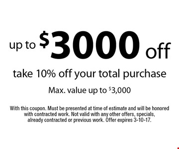 Up to $3000 off. Take 10% off your total purchase. Max. value up to $3,000. With this coupon. Must be presented at time of estimate and will be honored with contracted work. Not valid with any other offers, specials, already contracted or previous work. Offer expires 3-10-17.